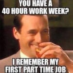 "meme of man chuckling with the text ""you have a 40-hour work week? I remember my first part time job"""